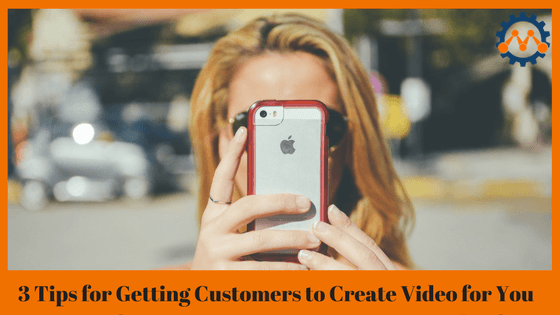 3 Tips for Getting Customers to Create Video Content for You